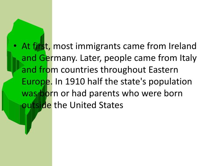 At first, most immigrants came from Ireland and Germany. Later, people came from Italy and from countries throughout Eastern Europe. In 1910 half the state's population was born or had parents who were born outside the United States