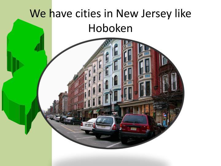 We have cities in New Jersey like Hoboken