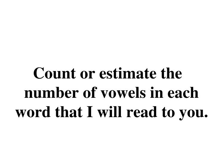 Count or estimate the number of vowels in each word that I will read to you.