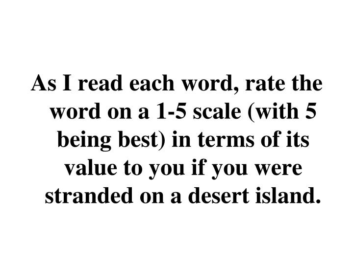 As I read each word, rate the word on a 1-5 scale (with 5 being best) in terms of its value to you if you were stranded on a desert island.