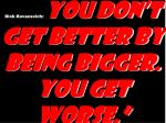 dick kovacevich you don t get better by being bigger you get worse