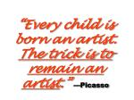 every child is born an artist the trick is to remain an artist picasso