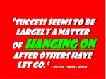 success seems to be largely a matter of hanging on after others have let go william feather author