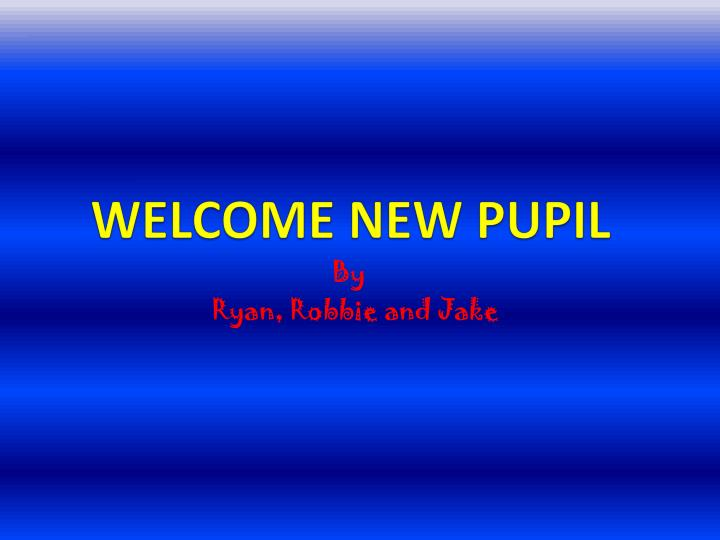 welcome new pupil n.