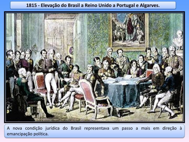 1815 - Elevação do Brasil a Reino Unido a Portugal e Algarves.