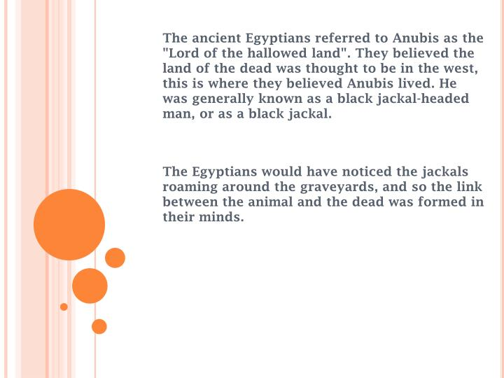 """The ancient Egyptians referred to Anubis as the """"Lord of the hallowed land"""". They believed the land of the dead was thought to be in the west, this is where they believed Anubis lived. He was generally known as a black jackal-headed man, or as a black jackal."""