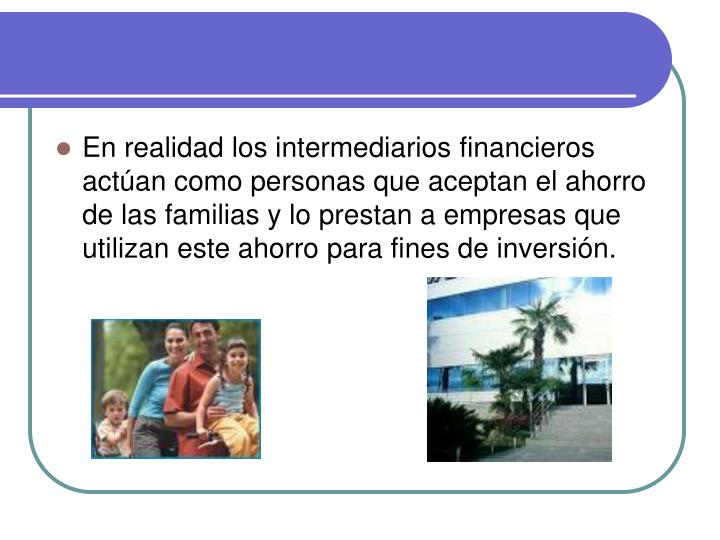 En realidad los intermediarios financieros actúan como personas que aceptan el ahorro de las famili...