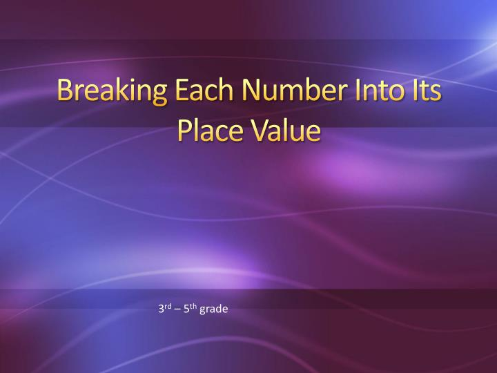 breaking each number into its place value n.