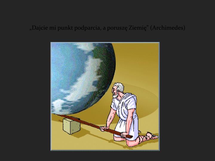 """""""Dajcie mi punkt podparcia, a poruszę Ziemię"""" (Archimedes)"""