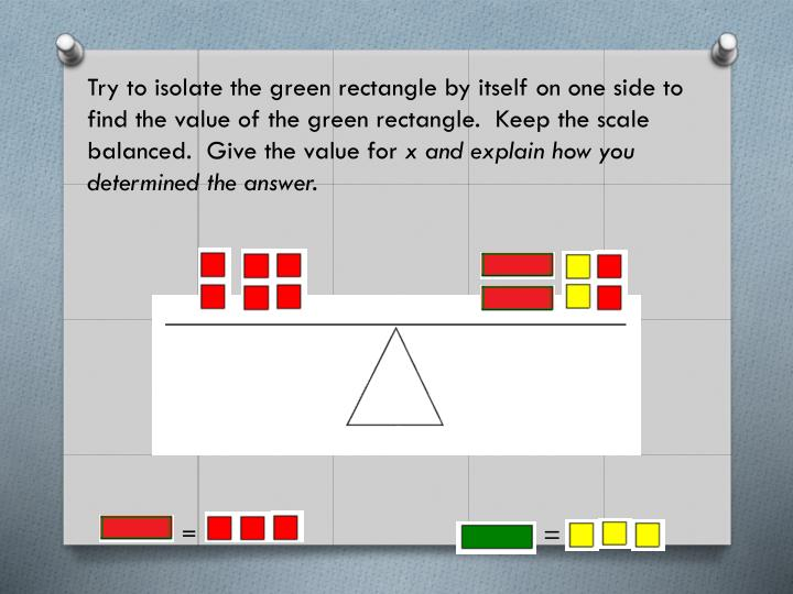 Try to isolate the green rectangle by itself on one side to find the value of the green rectangle.  Keep the scale balanced.  Give the value for