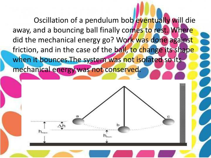 Oscillation of a pendulum bob eventually will die away, and a bouncing ball finally comes to rest. Where did the mechanical energy go? Work was done against friction, and in the case of the ball, to change its shape when it