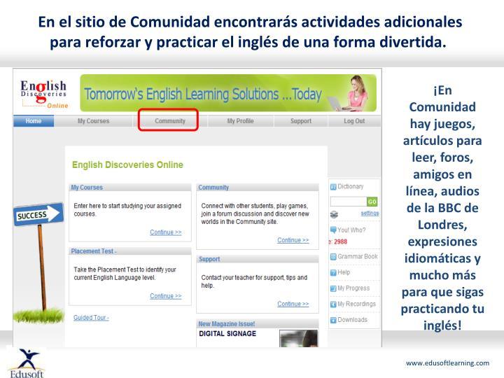 En el sitio de Comunidad encontrarás actividades adicionales para reforzar y practicar el inglés de una forma divertida.