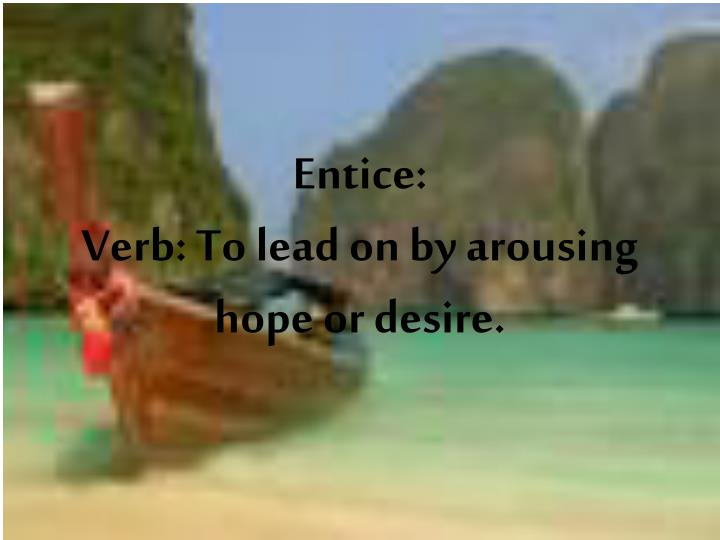 entice verb to lead on by arousing hope or desire