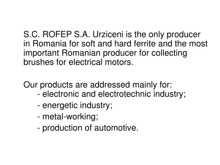 S.C. ROFEP S.A. Urziceni is the only producer in Romania for soft and hard ferrite and the most imp...