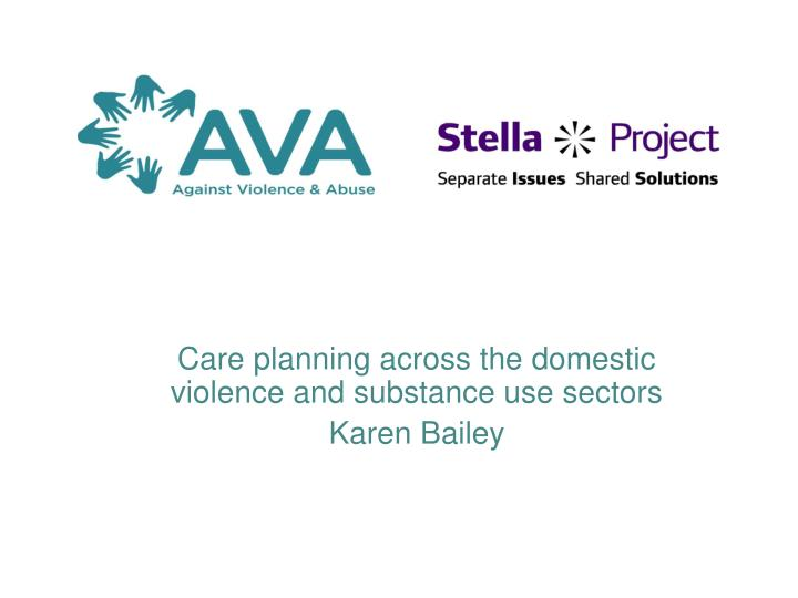 care planning across the domestic violence and substance use sectors karen bailey n.