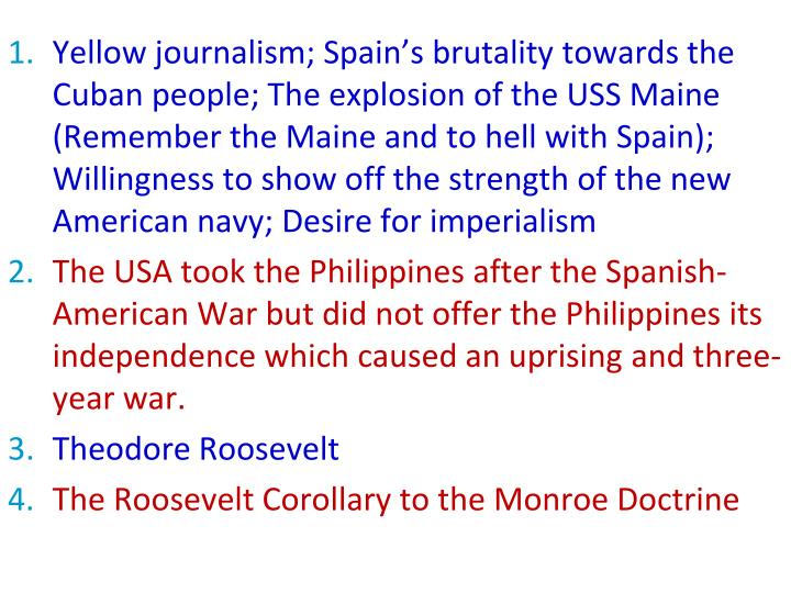 Yellow journalism; Spain's brutality towards the Cuban people; The explosion of the USS Maine (Remember the Maine and to hell with Spain); Willingness to show off the strength of the new American navy; Desire for imperialism