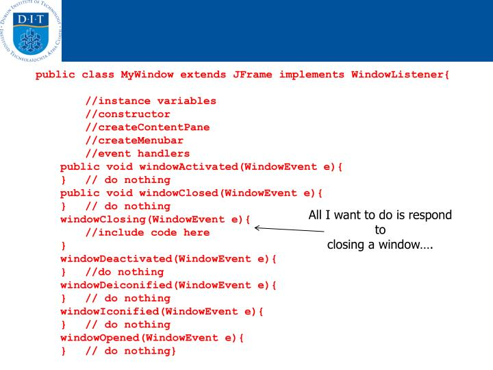 public class MyWindow extends JFrame implements WindowListener{