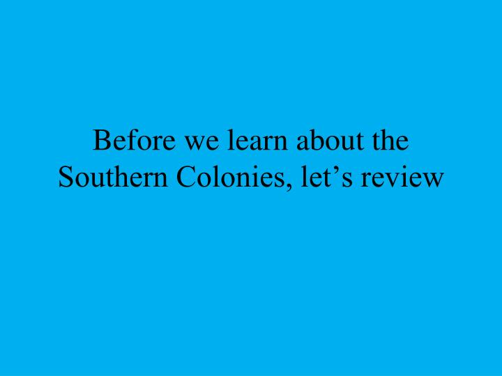 before we learn about the southern colonies let s review n.