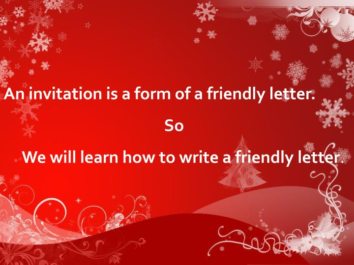 An invitation is a form of a friendly letter.