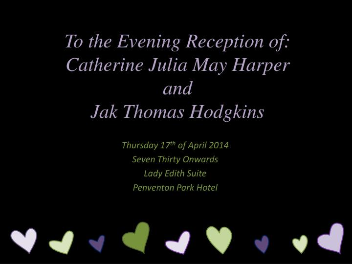 To the evening reception of catherine julia may harper and jak thomas hodgkins