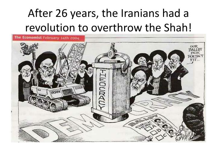 After 26 years, the Iranians had a revolution to overthrow the Shah!