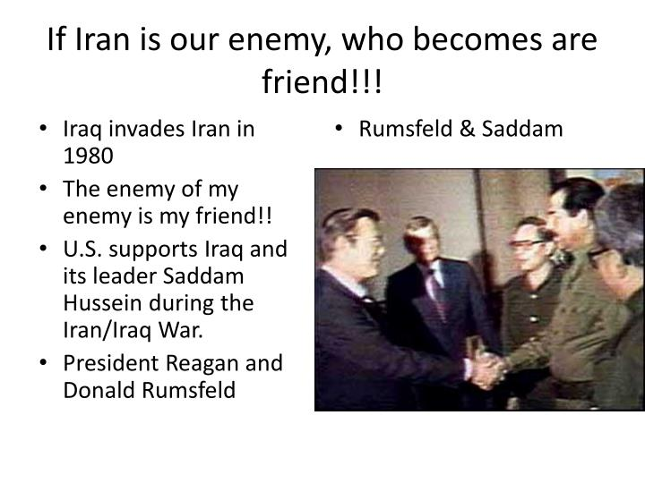 If Iran is our enemy, who becomes are friend!!!