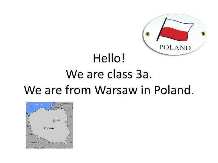 hello we are class 3a we are from warsaw in poland n.