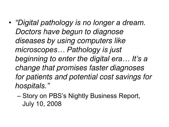 """""""Digital pathology is no longer a dream. Doctors have begun to diagnose diseases by using computers like microscopes… Pathology is just beginning to enter the digital era… It's a change that promises faster diagnoses for patients and potential cost savings for hospitals."""""""