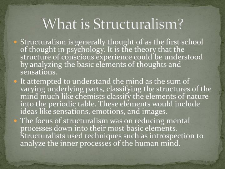 how would you distinguish between structuralism and functionalism in early formal psychology Functionalism was a philosophy opposing the prevailing structuralism of psychology of the late 19th century edward titchener, the main structuralist, gave psychology its first definition as a science of the study of mental experience, of consciousness, to be studied by trained introspection.