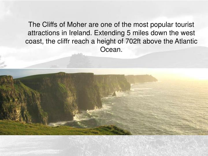 The Cliffs of Moher are one of the most popular tourist attractions in Ireland. Extending 5 miles down the west coast, the cliffr reach a height of 702ft above the Atlantic Ocean.