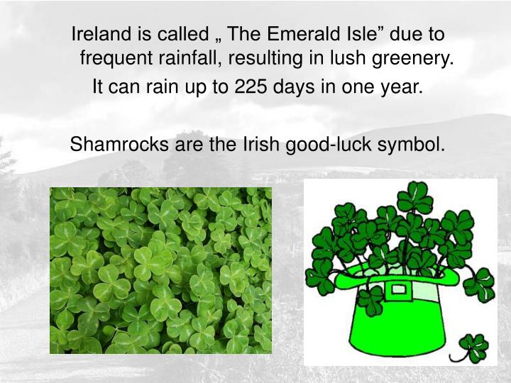 """Ireland is called """" The Emerald Isle"""" due to frequent rainfall, resulting in lush greenery."""
