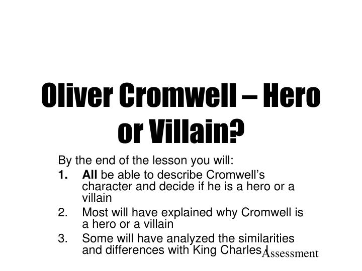 was oliver cromwell a hero or Oliver cromwell is one of those heroic figures who contributed their entire lives to take back the tradition of england, which was damaged by king charles i cromwell however isn't a typical hero- in actually many people would even consider him to be a villain.