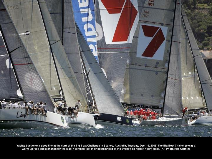 Yachts bustle for a good line at the start of the Big Boat Challenge in Sydney, Australia, Tuesday, Dec. 16, 2008. The Big Boat Challenge was a warm up race and a chance for the Maxi Yachts to test their boats ahead of the Sydney To Hobart Yacht Race. (AP Photo/Rob Griffith)