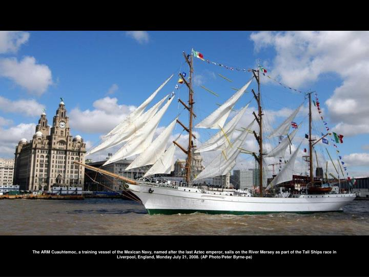 The ARM Cuauhtemoc, a training vessel of the Mexican Navy, named after the last Aztec emperor, sails on the River Mersey as part of the Tall Ships race in Liverpool, England, Monday July 21, 2008. (AP Photo/Peter Byrne-pa)