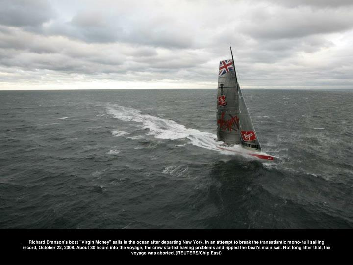 """Richard Branson's boat """"Virgin Money"""" sails in the ocean after departing New York, in an attempt to break the transatlantic mono-hull sailing record, October 22, 2008. About 30 hours into the voyage, the crew started having problems and ripped the boat's main sail. Not long after that, the voyage was aborted. (REUTERS/Chip East)"""