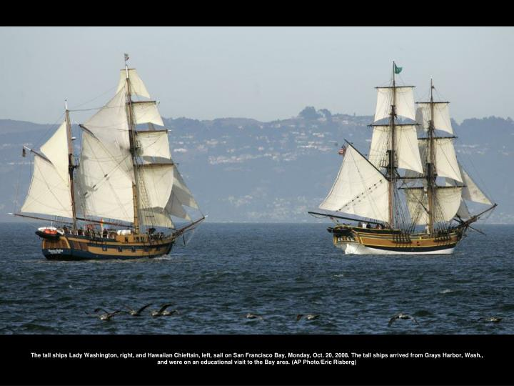 The tall ships Lady Washington, right, and Hawaiian Chieftain, left, sail on San Francisco Bay, Monday, Oct. 20, 2008. The tall ships arrived from Grays Harbor, Wash., and were on an educational visit to the Bay area. (AP Photo/Eric Risberg)