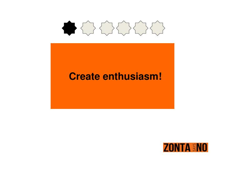 Create enthusiasm!