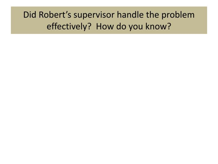 Did Robert's supervisor handle the problem effectively?  How do you know?