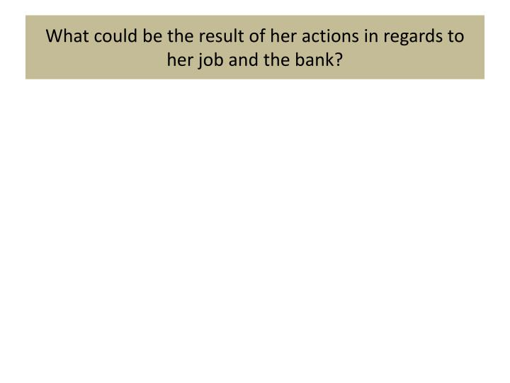 What could be the result of her actions in regards to her job and the bank?