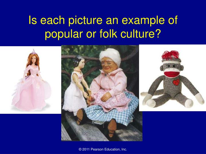 is each picture an example of popular or folk culture n.