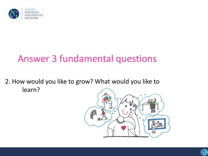 Answer 3 fundamental questions
