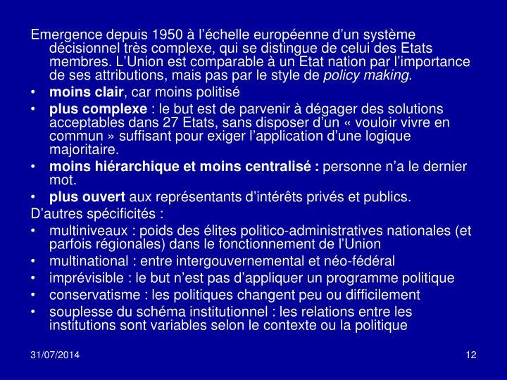 Emergence depuis 1950 à l'échelle européenne d'un système décisionnel très complexe, qui se distingue de celui des Etats membres. L'Union est comparable à un Etat nation par l'importance de ses attributions, mais pas par le style de
