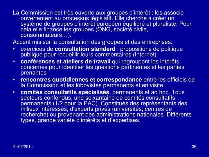 La Commission est très ouverte aux groupes d'intérêt: les associe ouvertement au processus législatif. Elle cherche à créer un système de groupes d'intérêt européen équilibré et pluraliste. Pour cela elle finance les groupes (ONG, société civile, consommateurs…).