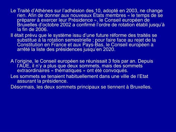 Le Traité d'Athènes sur l'adhésion des 10, adopté en 2003, ne change rien. Afin de donner aux nouveaux États membres «le temps de se préparer à exercer leur Présidence»,le Conseil européen de Bruxelles d'octobre 2002 a confirmé l'ordre de rotation établi jusqu'à la fin de 2006.