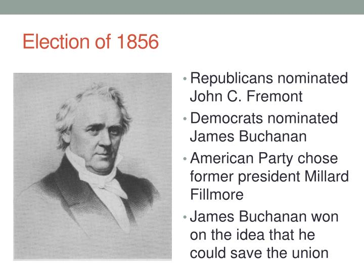 account of the presidential elections of 1856 james buchanan john fremont and millard fillmore 1856: james buchanan vs millard fillmore vs john c freemont the 1856 election was waged by new political coalitions and was the first to confront directly the issue of slavery.