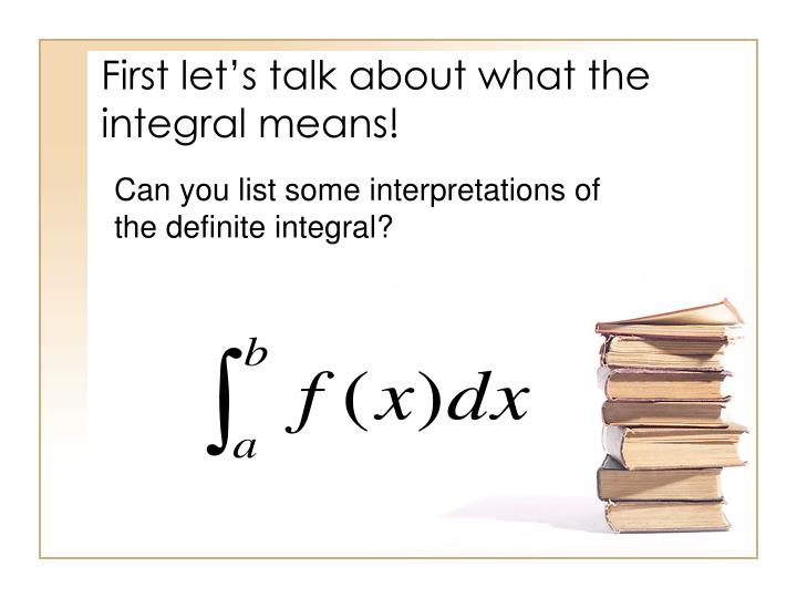 First let s talk about what the integral means