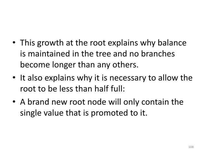 This growth at the root explains why balance is maintained in the tree and no branches become longer than any others.