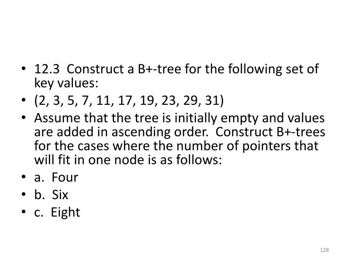 12.3  Construct a B+-tree for the following set of key values: