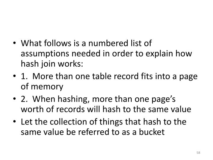 What follows is a numbered list of assumptions needed in order to explain how hash join works: