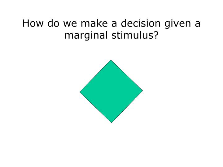 How do we make a decision given a marginal stimulus